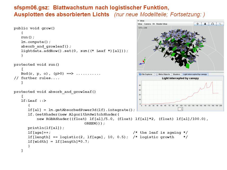 sfspm06.gsz: Blattwachstum nach logistischer Funktion, Ausplotten des absorbierten Lichts (nur neue Modellteile; Fortsetzung: ) public void grow() { run(); lm.compute(); absorb_and_growleaf(); lightdata.addRow().set(0, sum((* Leaf *)[al])); } protected void run() [ Bud(r, p, o), (p>0) ==>...........