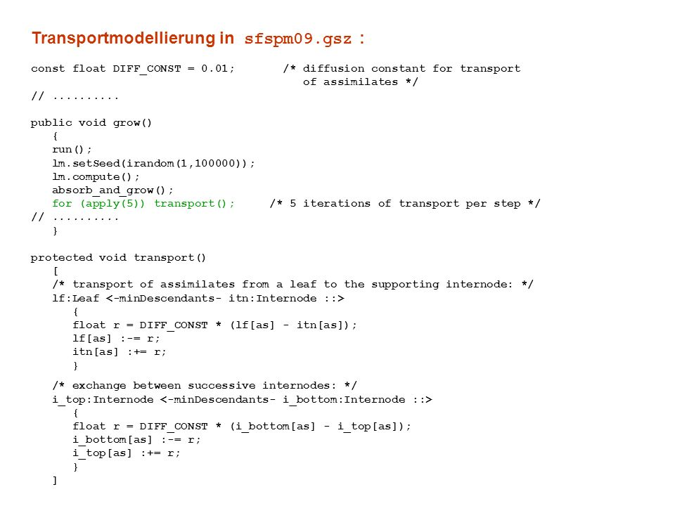 Transportmodellierung in sfspm09.gsz : const float DIFF_CONST = 0.01; /* diffusion constant for transport of assimilates */ //