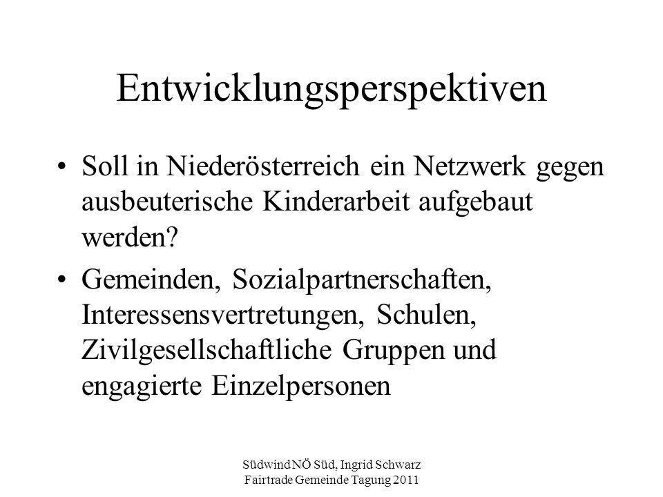 Südwind NÖ Süd, Ingrid Schwarz Fairtrade Gemeinde Tagung 2011 Entwicklungsperspektiven Soll in Niederösterreich ein Netzwerk gegen ausbeuterische Kind