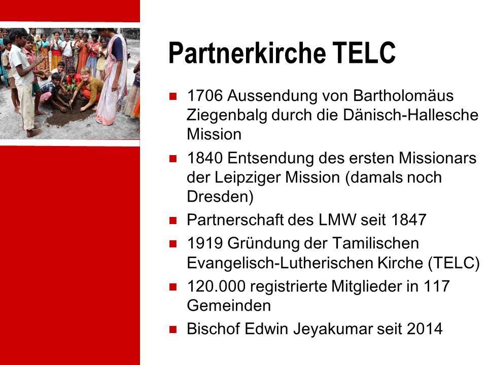 Partnerkirche TELC 1706 Aussendung von Bartholomäus Ziegenbalg durch die Dänisch-Hallesche Mission 1840 Entsendung des ersten Missionars der Leipziger Mission (damals noch Dresden) Partnerschaft des LMW seit 1847 1919 Gründung der Tamilischen Evangelisch-Lutherischen Kirche (TELC) 120.000 registrierte Mitglieder in 117 Gemeinden Bischof Edwin Jeyakumar seit 2014