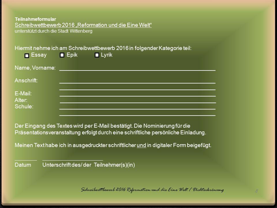"""8 Teilnahmeformular Schreibwettbewerb 2016 """"Reformation und die Eine Welt unterstützt durch die Stadt Wittenberg Hiermit nehme ich am Schreibwettbewerb 2016 in folgender Kategorie teil: Essay Epik Lyrik Name, Vorname: ____________________________________________________ Anschrift: ____________________________________________________ ____________________________________________________ E-Mail: ____________________________________________________ Alter: ____________________________________________________ Schule: ____________________________________________________ ____________________________________________________ Der Eingang des Textes wird per E-Mail bestätigt."""