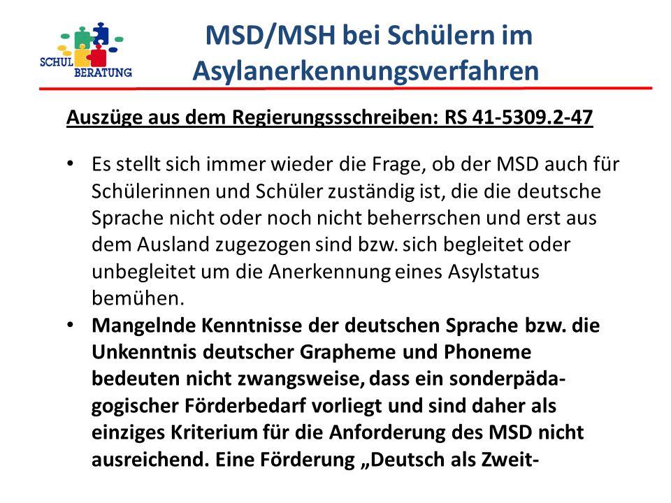 MSD/MSH bei Schülern im Asylanerkennungsverfahren Auszüge aus dem Regierungssschreiben: RS 41-5309.2-47 Es stellt sich immer wieder die Frage, ob der MSD auch für Schülerinnen und Schüler zuständig ist, die die deutsche Sprache nicht oder noch nicht beherrschen und erst aus dem Ausland zugezogen sind bzw.