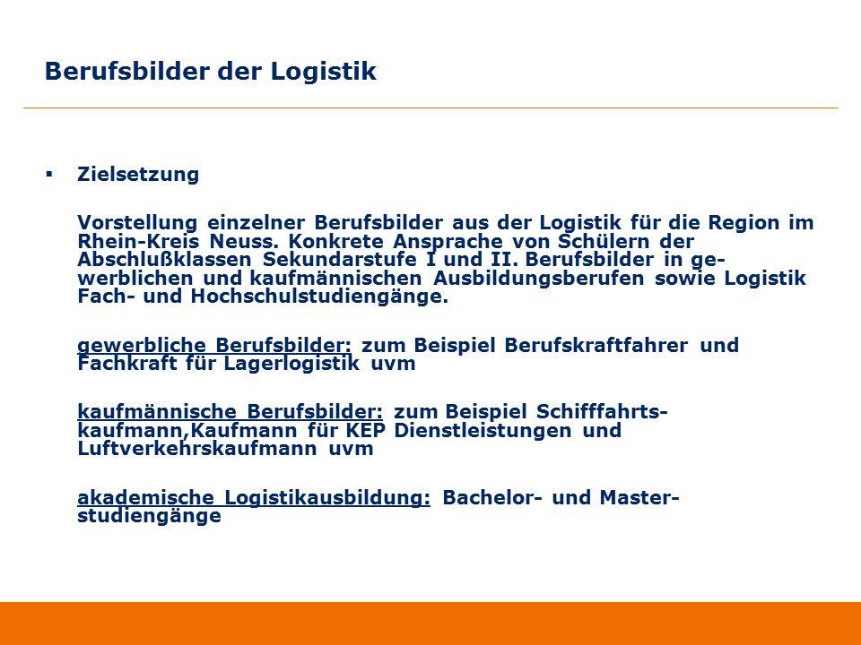 Berufsbilder der Logistik  Zielsetzung Vorstellung einzelner Berufsbilder aus der Logistik für die Region im Rhein-Kreis Neuss. Konkrete Ansprache vo