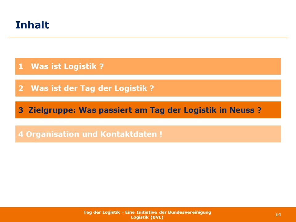 Inhalt 14 Tag der Logistik - Eine Initiative der Bundesvereinigung Logistik (BVL) 1 Was ist Logistik ? 4 Organisation und Kontaktdaten ! 3 Zielgruppe:
