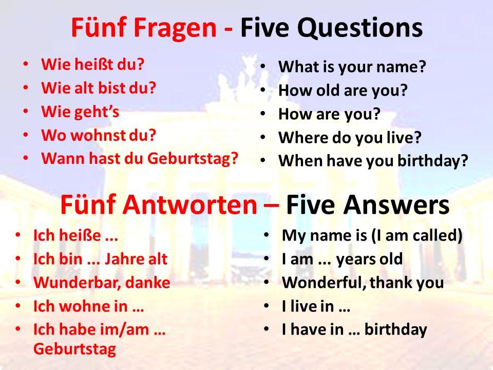 Fünf Fragen - Five Questions Wie heißt du? Wie alt bist du? Wie geht's Wo wohnst du? Wann hast du Geburtstag? What is your name? How old are you? How