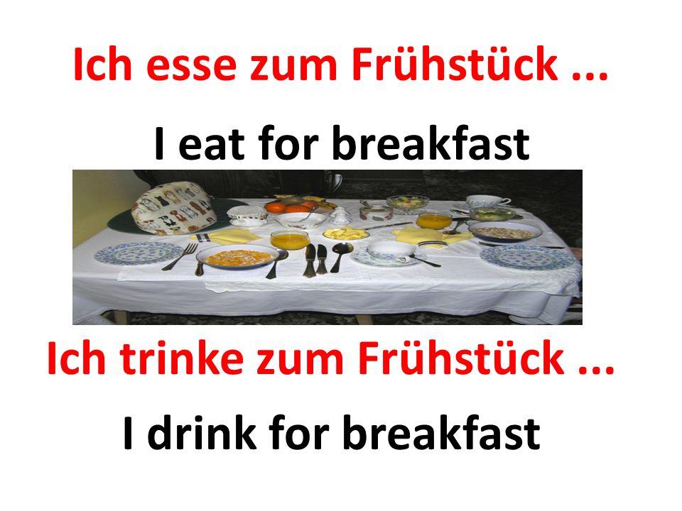 Ich esse zum Frühstück... I eat for breakfast Ich trinke zum Frühstück... I drink for breakfast