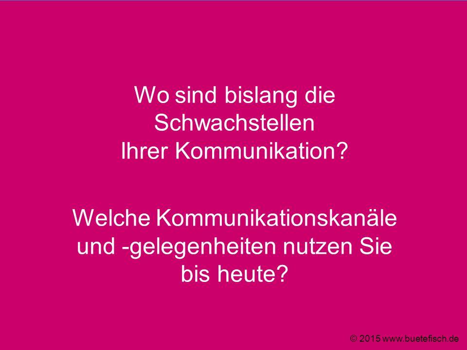 Wo sind bislang die Schwachstellen Ihrer Kommunikation? Welche Kommunikationskanäle und -gelegenheiten nutzen Sie bis heute? © 2015 www.buetefisch.de