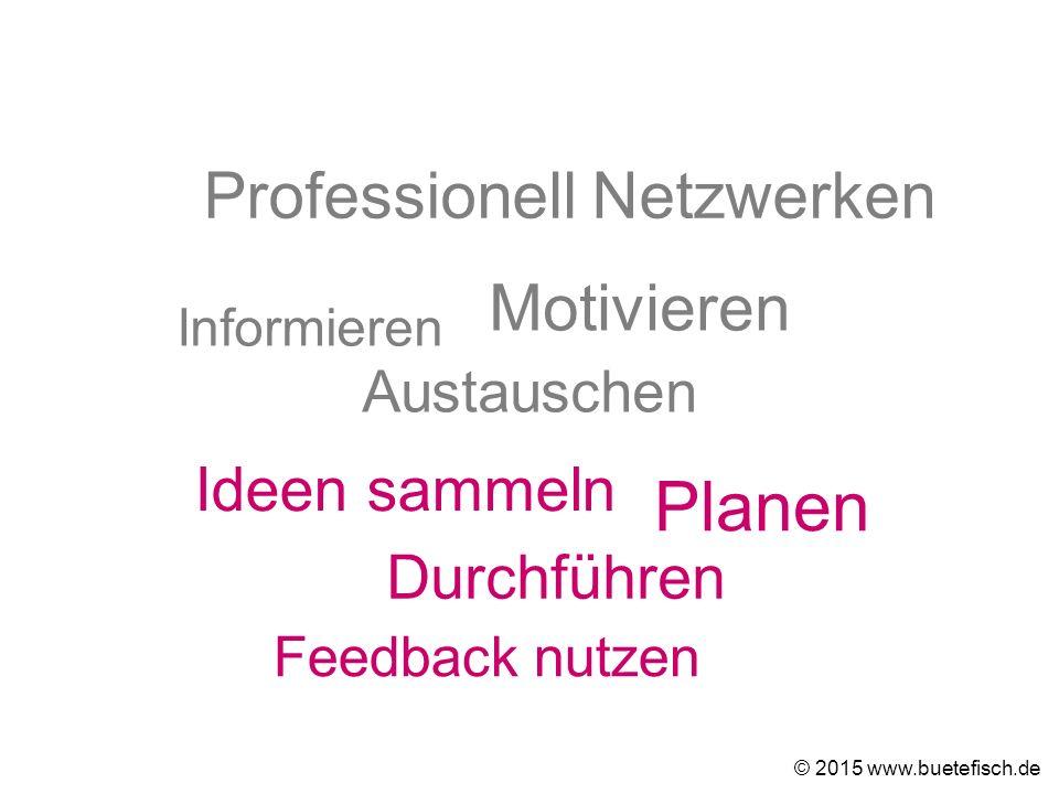 Ideen sammeln Durchführen Feedback nutzen © 2015 www.buetefisch.de Informieren Motivieren Austauschen Professionell Netzwerken Planen
