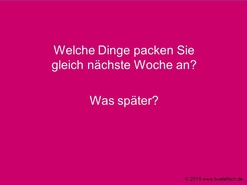 Welche Dinge packen Sie gleich nächste Woche an? Was später? © 2015 www.buetefisch.de