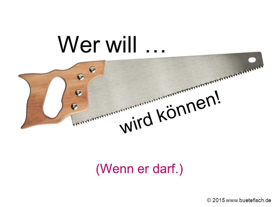(Wenn er darf.) © 2015 www.buetefisch.de Wer will … wird können!