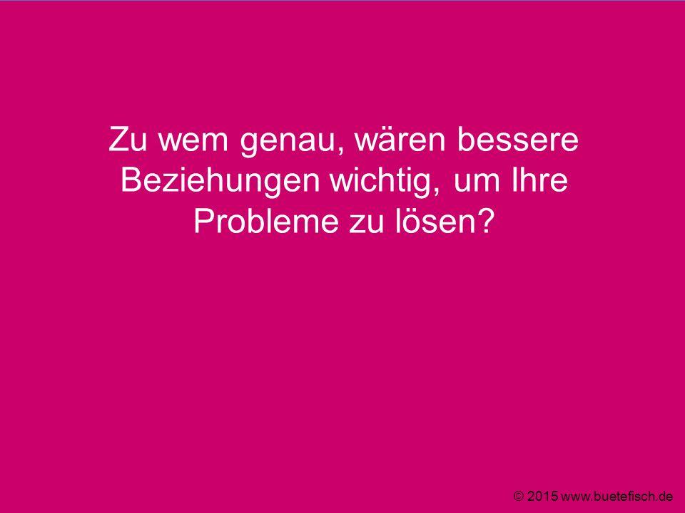 Zu wem genau, wären bessere Beziehungen wichtig, um Ihre Probleme zu lösen? © 2015 www.buetefisch.de
