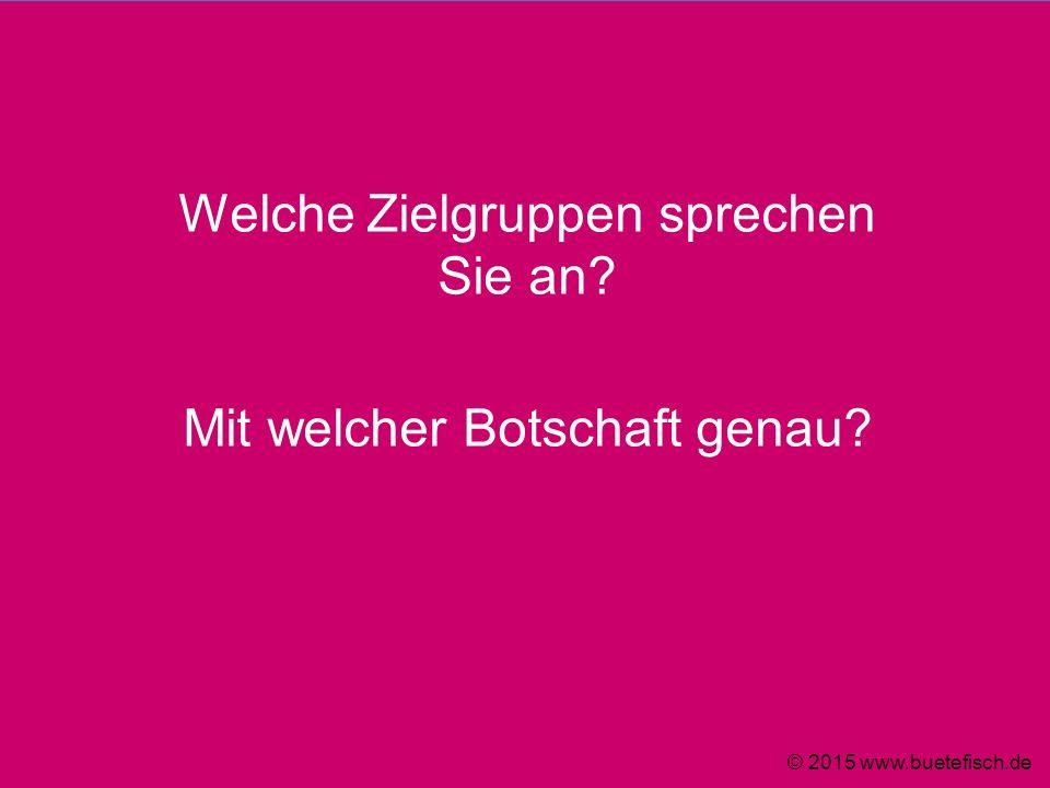 Welche Zielgruppen sprechen Sie an? Mit welcher Botschaft genau? © 2015 www.buetefisch.de