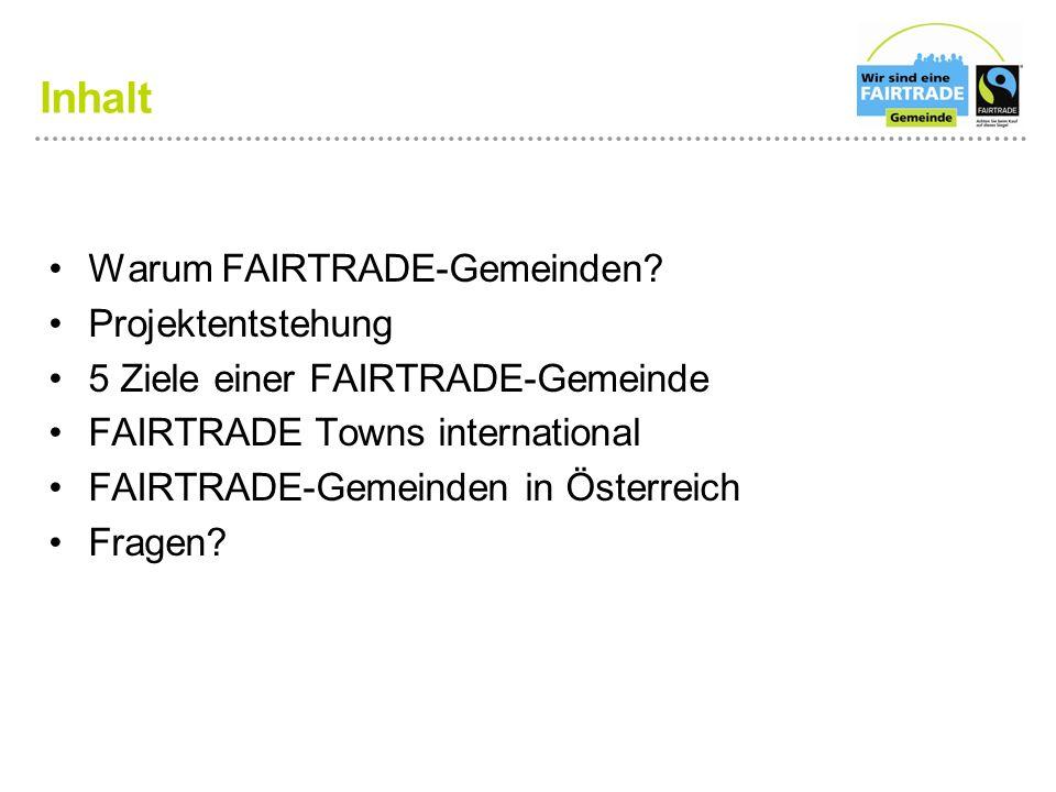Inhalt Warum FAIRTRADE-Gemeinden? Projektentstehung 5 Ziele einer FAIRTRADE-Gemeinde FAIRTRADE Towns international FAIRTRADE-Gemeinden in Österreich F