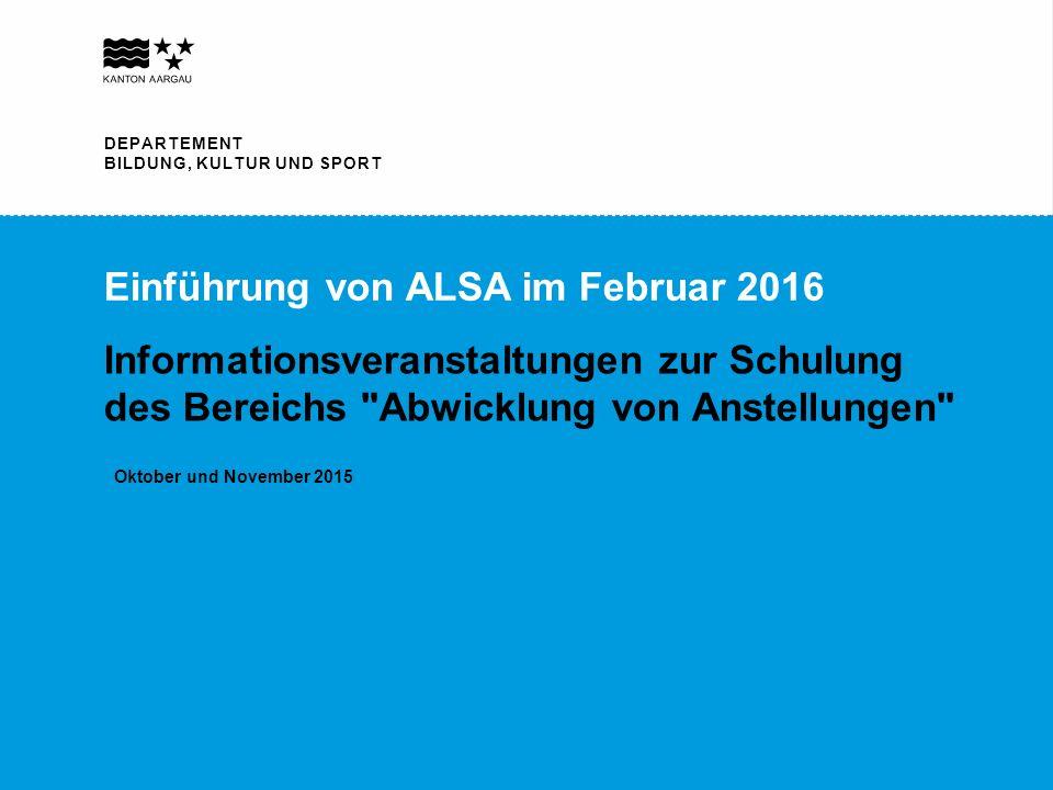 DEPARTEMENT BILDUNG, KULTUR UND SPORT Einführung von ALSA im Februar 2016 Informationsveranstaltungen zur Schulung des Bereichs Abwicklung von Anstellungen Oktober und November 2015 DEPARTEMENT BILDUNG, KULTUR UND SPORT