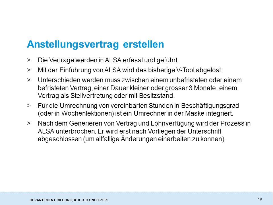 DEPARTEMENT BILDUNG, KULTUR UND SPORT 19 Anstellungsvertrag erstellen >Die Verträge werden in ALSA erfasst und geführt.