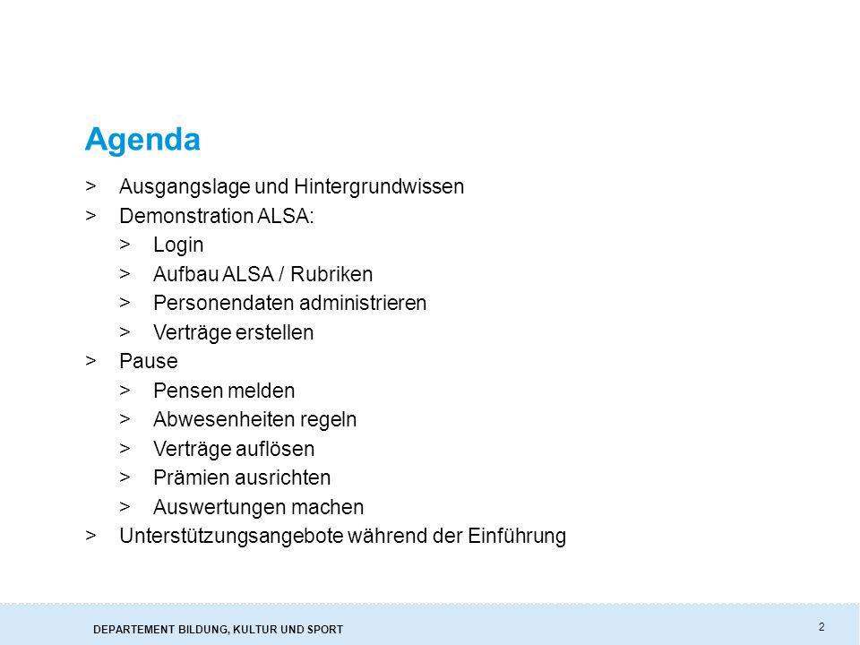 2 Agenda >Ausgangslage und Hintergrundwissen >Demonstration ALSA: >Login >Aufbau ALSA / Rubriken >Personendaten administrieren >Verträge erstellen >Pause >Pensen melden >Abwesenheiten regeln >Verträge auflösen >Prämien ausrichten >Auswertungen machen >Unterstützungsangebote während der Einführung
