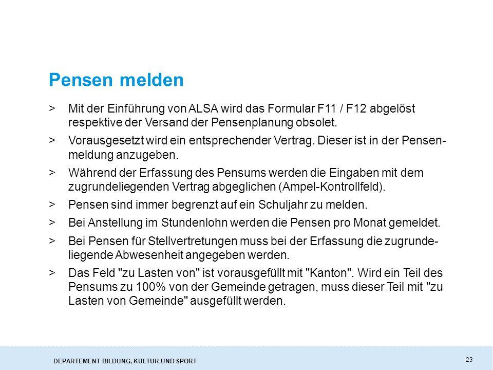 DEPARTEMENT BILDUNG, KULTUR UND SPORT 23 Pensen melden >Mit der Einführung von ALSA wird das Formular F11 / F12 abgelöst respektive der Versand der Pensenplanung obsolet.
