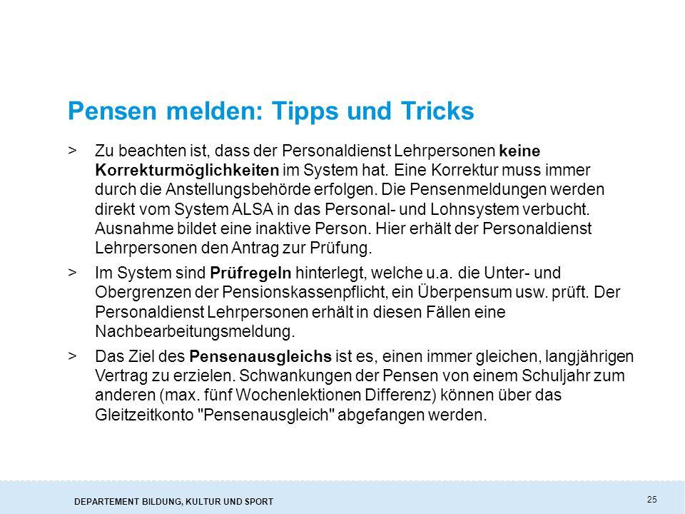 DEPARTEMENT BILDUNG, KULTUR UND SPORT 25 Pensen melden: Tipps und Tricks >Zu beachten ist, dass der Personaldienst Lehrpersonen keine Korrekturmöglichkeiten im System hat.