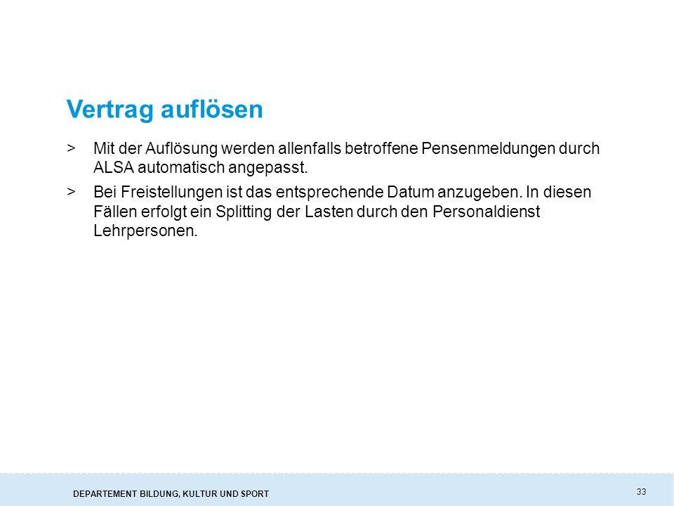 DEPARTEMENT BILDUNG, KULTUR UND SPORT 33 Vertrag auflösen >Mit der Auflösung werden allenfalls betroffene Pensenmeldungen durch ALSA automatisch angepasst.