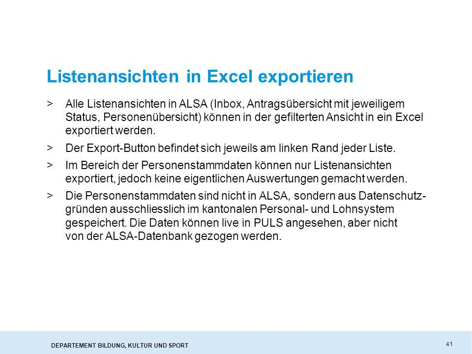 DEPARTEMENT BILDUNG, KULTUR UND SPORT 41 Listenansichten in Excel exportieren >Alle Listenansichten in ALSA (Inbox, Antragsübersicht mit jeweiligem Status, Personenübersicht) können in der gefilterten Ansicht in ein Excel exportiert werden.