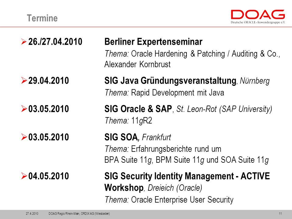 11 Termine  26./27.04.2010Berliner Expertenseminar Thema: Oracle Hardening & Patching / Auditing & Co., Alexander Kornbrust  29.04.2010SIG Java Gründungsveranstaltung, Nürnberg Thema: Rapid Development mit Java  03.05.2010SIG Oracle & SAP, St.