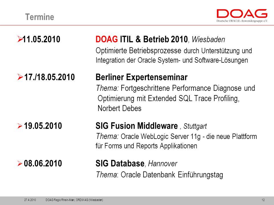 12 Termine  11.05.2010DOAG ITIL & Betrieb 2010, Wiesbaden Optimierte Betriebsprozesse durch Unterstützung und Integration der Oracle System- und Software-Lösungen  17./18.05.2010Berliner Expertenseminar Thema: Fortgeschrittene Performance Diagnose und Optimierung mit Extended SQL Trace Profiling, Norbert Debes  19.05.2010SIG Fusion Middleware, Stuttgart Thema: Oracle WebLogic Server 11g - die neue Plattform für Forms und Reports Applikationen  08.06.2010SIG Database, Hannover Thema : Oracle Datenbank Einführungstag 27.4.2010DOAG Regio Rhein-Main, ORDIX AG (Wiesbaden)