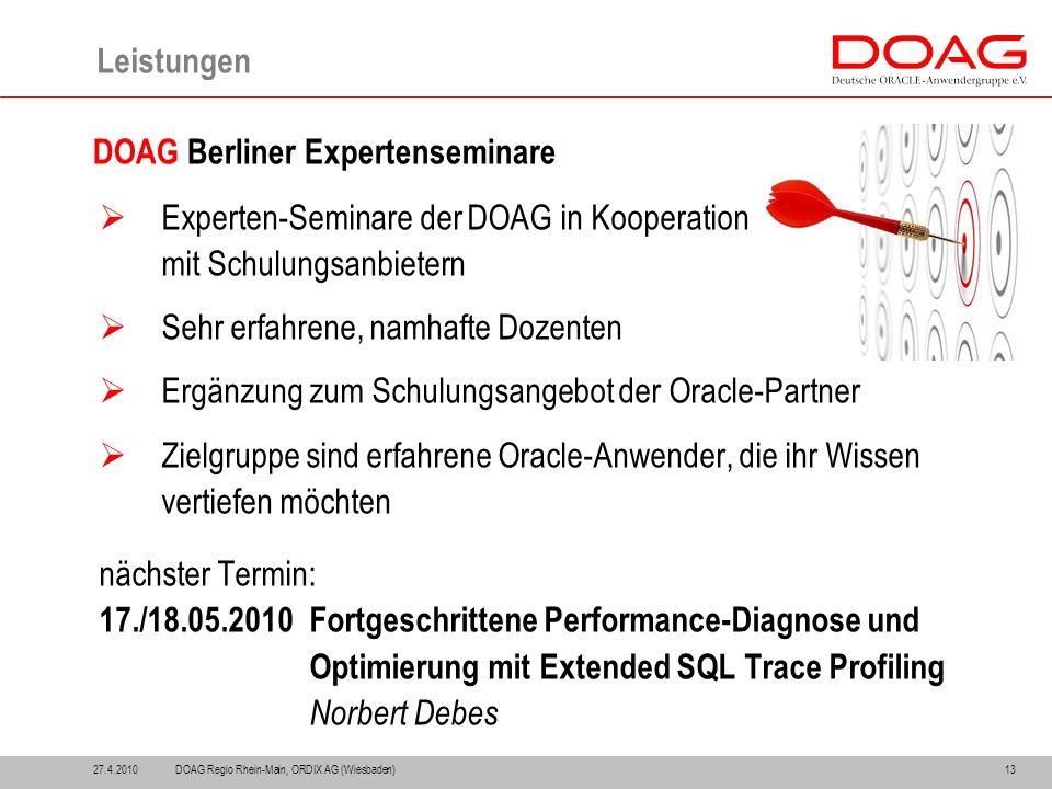 Leistungen 13 DOAG Berliner Expertenseminare  Experten-Seminare der DOAG in Kooperation mit Schulungsanbietern  Sehr erfahrene, namhafte Dozenten  Ergänzung zum Schulungsangebot der Oracle-Partner  Zielgruppe sind erfahrene Oracle-Anwender, die ihr Wissen vertiefen möchten nächster Termin: 17./18.05.2010Fortgeschrittene Performance-Diagnose und Optimierung mit Extended SQL Trace Profiling Norbert Debes DOAG Regio Rhein-Main, ORDIX AG (Wiesbaden)27.4.2010