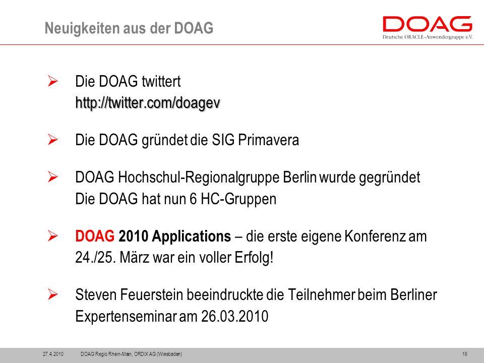 Neuigkeiten aus der DOAG 27.4.201016  Die DOAG twitterthttp://twitter.com/doagev  Die DOAG gründet die SIG Primavera  DOAG Hochschul-Regionalgruppe Berlin wurde gegründet Die DOAG hat nun 6 HC-Gruppen  DOAG 2010 Applications – die erste eigene Konferenz am 24./25.