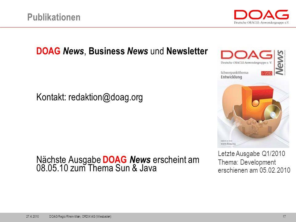 27.4.201017 Publikationen DOAG News, Business News und Newsletter Kontakt: redaktion@doag.org Nächste Ausgabe DOAG News erscheint am 08.05.10 zum Thema Sun & Java Letzte Ausgabe Q1/2010 Thema: Development erschienen am 05.02.2010 DOAG Regio Rhein-Main, ORDIX AG (Wiesbaden)