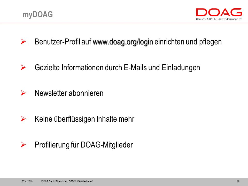 27.4.201019 myDOAG www.doag.org/login  Benutzer-Profil auf www.doag.org/login einrichten und pflegen  Gezielte Informationen durch E-Mails und Einladungen  Newsletter abonnieren  Keine überflüssigen Inhalte mehr  Profilierung für DOAG-Mitglieder DOAG Regio Rhein-Main, ORDIX AG (Wiesbaden)