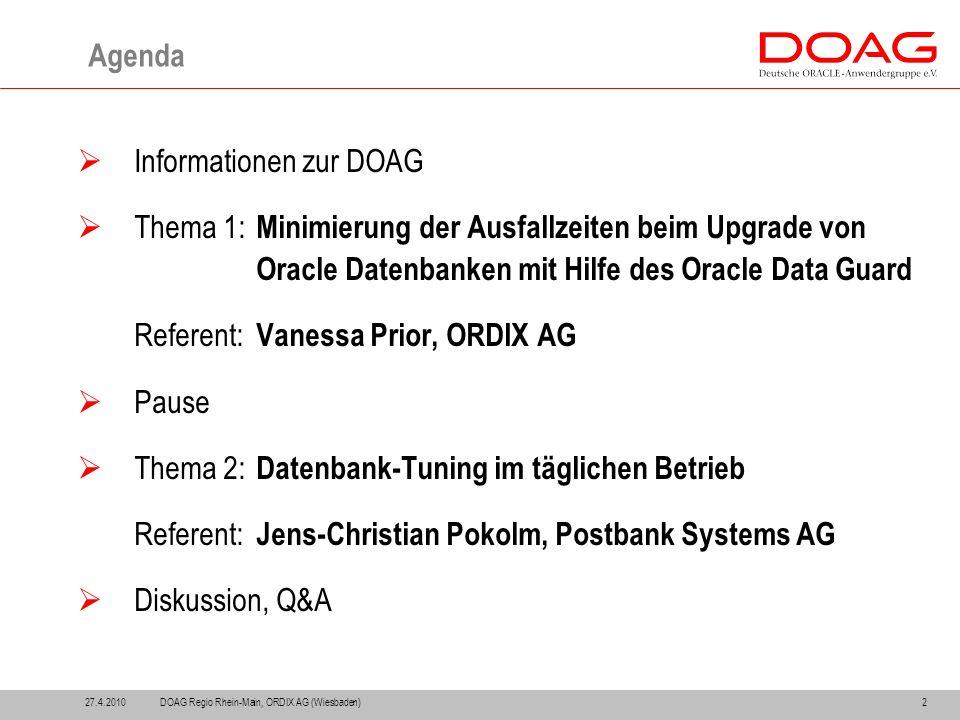 2 Agenda  Informationen zur DOAG  Thema 1: Minimierung der Ausfallzeiten beim Upgrade von Oracle Datenbanken mit Hilfe des Oracle Data Guard Referent: Vanessa Prior, ORDIX AG  Pause  Thema 2: Datenbank-Tuning im täglichen Betrieb Referent: Jens-Christian Pokolm, Postbank Systems AG  Diskussion, Q&A 27.4.2010DOAG Regio Rhein-Main, ORDIX AG (Wiesbaden)