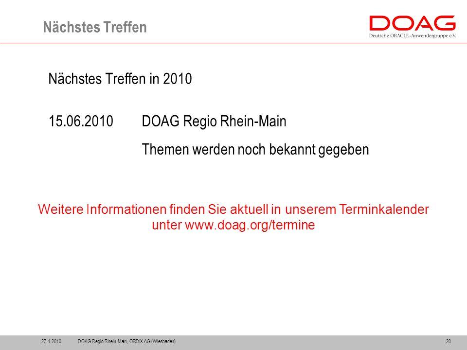 27.4.201020 Nächstes Treffen Nächstes Treffen in 2010 15.06.2010DOAG Regio Rhein-Main Themen werden noch bekannt gegeben DOAG Regio Rhein-Main, ORDIX AG (Wiesbaden) Weitere Informationen finden Sie aktuell in unserem Terminkalender unter www.doag.org/termine