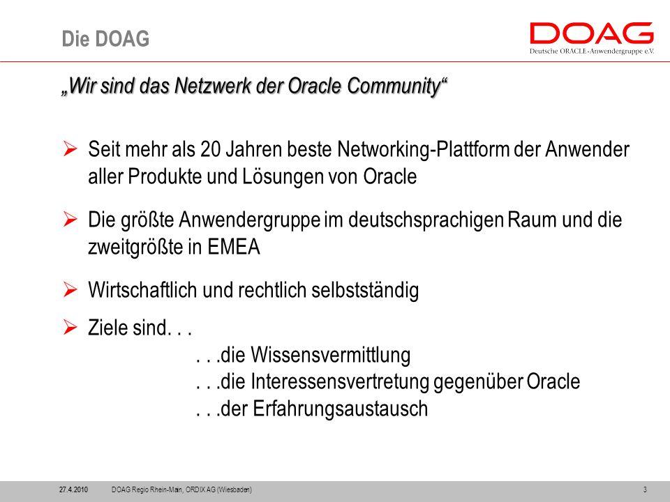 """3 Die DOAG """"Wir sind das Netzwerk der Oracle Community  Seit mehr als 20 Jahren beste Networking-Plattform der Anwender aller Produkte und Lösungen von Oracle  Die größte Anwendergruppe im deutschsprachigen Raum und die zweitgrößte in EMEA  Wirtschaftlich und rechtlich selbstständig  Ziele sind......die Wissensvermittlung...die Interessensvertretung gegenüber Oracle...der Erfahrungsaustausch 27.4.2010 DOAG Regio Rhein-Main, ORDIX AG (Wiesbaden)"""