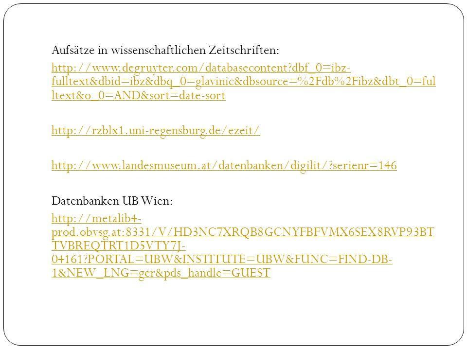Aufsätze in wissenschaftlichen Zeitschriften: http://www.degruyter.com/databasecontent dbf_0=ibz- fulltext&dbid=ibz&dbq_0=glavinic&dbsource=%2Fdb%2Fibz&dbt_0=ful ltext&o_0=AND&sort=date-sort http://rzblx1.uni-regensburg.de/ezeit/ http://www.landesmuseum.at/datenbanken/digilit/ serienr=146 Datenbanken UB Wien: http://metalib4- prod.obvsg.at:8331/V/HD3NC7XRQB8GCNYFBFVMX6SEX8RVP93BT TVBREQTRT1D5VTY7J- 04161 PORTAL=UBW&INSTITUTE=UBW&FUNC=FIND-DB- 1&NEW_LNG=ger&pds_handle=GUEST