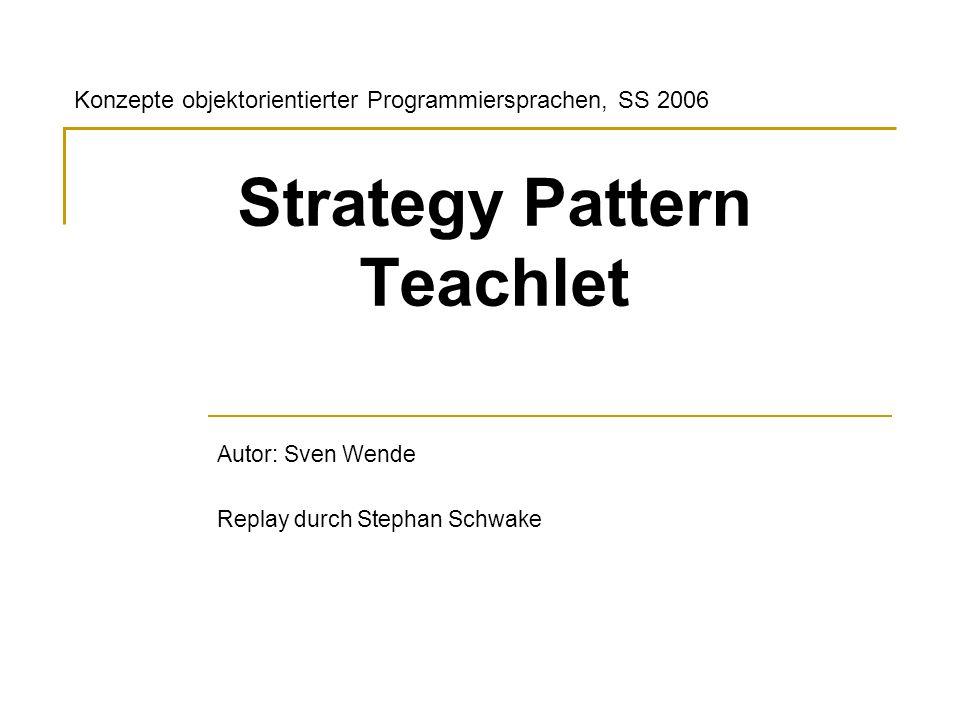 Strategy Pattern Teachlet Autor: Sven Wende Replay durch Stephan Schwake Konzepte objektorientierter Programmiersprachen, SS 2006