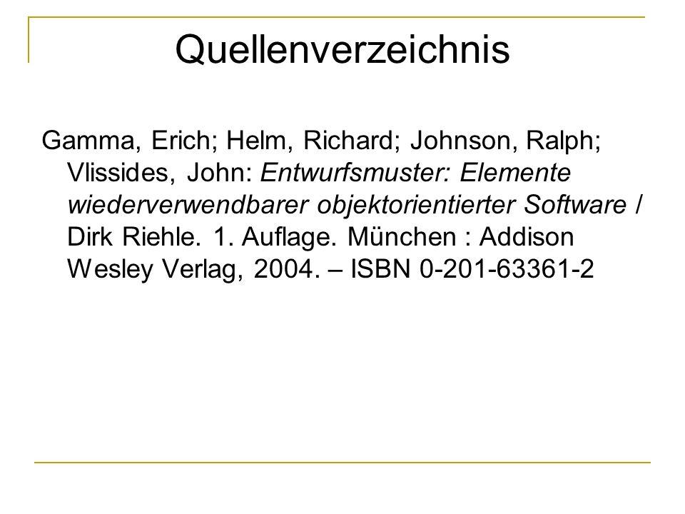 Quellenverzeichnis Gamma, Erich; Helm, Richard; Johnson, Ralph; Vlissides, John: Entwurfsmuster: Elemente wiederverwendbarer objektorientierter Software / Dirk Riehle.