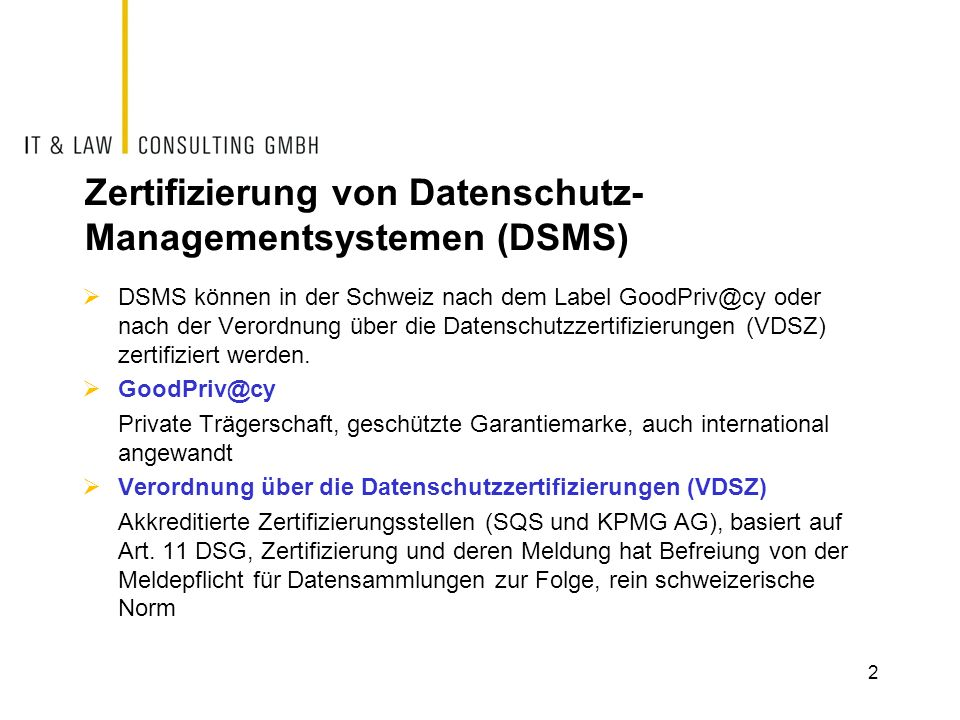 Zertifizierung von Datenschutz- Managementsystemen (DSMS)  DSMS können in der Schweiz nach dem Label GoodPriv@cy oder nach der Verordnung über die Da