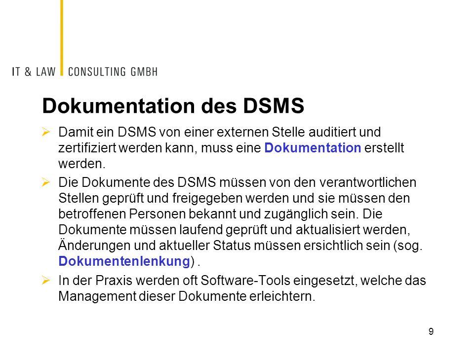 Elemente eines DSMS  Ein DSMS kann aus den folgenden Prozessen und/oder Dokumenten bestehen:  Datenschutzpolitik  Festlegung der Organisation und Verantwortlichkeiten  Identifizierung und Klassifizierung der Datensammlungen und der datenschutzrelevanten Objekte einschliesslich Risikoanalyse  Übersicht über die anwendbaren gesetzlichen Grundlagen  Datenschutzziele  Vorgaben für die Dokumentenlenkung  Schulungskonzept  Planung der internen und externen Kommunikation  Umgang mit Abweichungen und Notfällen  Internes Audit  Prozesse und Dokumente zur Sicherstellung der gesetzeskonformen Datenbearbeitung (Beispiele)  Datensicherheitsmassnahmen  Auskunftsbegehren 10