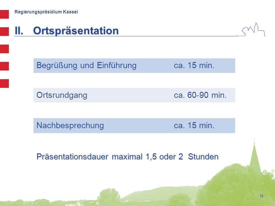 Regierungspräsidium Kassel 18 Begrüßung und Einführung ca. 15 min. Ortsrundgang ca. 60-90 min. Nachbesprechung ca. 15 min. II.Ortspräsentation Präsent