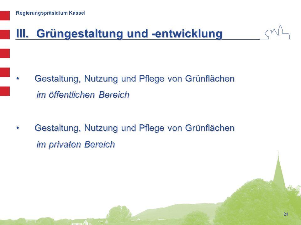 Regierungspräsidium Kassel 24 III.Grüngestaltung und -entwicklung Gestaltung, Nutzung und Pflege von Grünflächen Gestaltung, Nutzung und Pflege von Grünflächen im öffentlichen Bereich im öffentlichen Bereich Gestaltung, Nutzung und Pflege von Grünflächen Gestaltung, Nutzung und Pflege von Grünflächen im privaten Bereich im privaten Bereich
