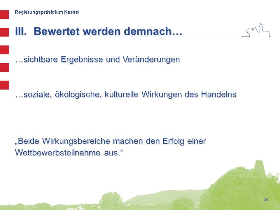 """Regierungspräsidium Kassel 26 …sichtbare Ergebnisse und Veränderungen …soziale, ökologische, kulturelle Wirkungen des Handelns """"Beide Wirkungsbereiche machen den Erfolg einer Wettbewerbsteilnahme aus. III.Bewertet werden demnach…"""