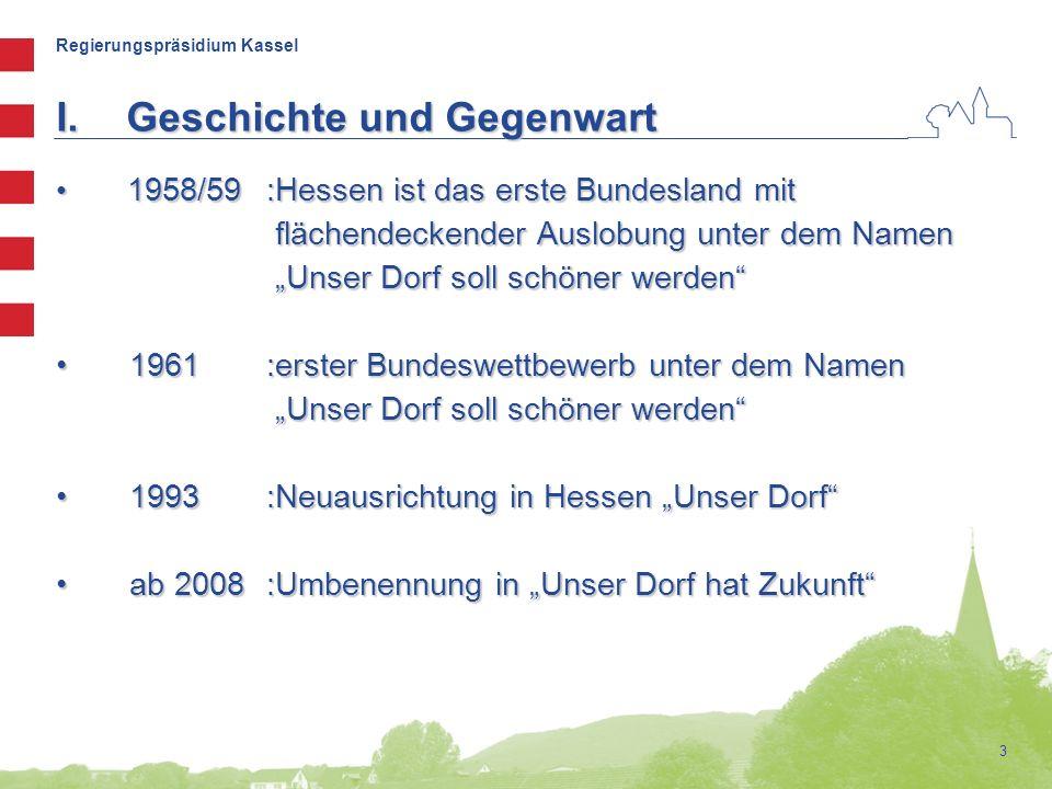 """Regierungspräsidium Kassel 3 I.Geschichte und Gegenwart 1958/59:Hessen ist das erste Bundesland mit 1958/59:Hessen ist das erste Bundesland mit flächendeckender Auslobung unter dem Namen flächendeckender Auslobung unter dem Namen """"Unser Dorf soll schöner werden """"Unser Dorf soll schöner werden 1961:erster Bundeswettbewerb unter dem Namen 1961:erster Bundeswettbewerb unter dem Namen """"Unser Dorf soll schöner werden """"Unser Dorf soll schöner werden 1993:Neuausrichtung in Hessen """"Unser Dorf 1993:Neuausrichtung in Hessen """"Unser Dorf ab 2008:Umbenennung in """"Unser Dorf hat Zukunft ab 2008:Umbenennung in """"Unser Dorf hat Zukunft"""