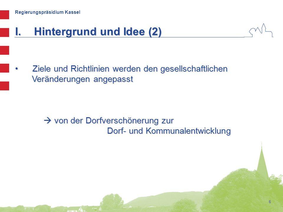 Regierungspräsidium Kassel 6 Ziele und Richtlinien werden den gesellschaftlichen Ziele und Richtlinien werden den gesellschaftlichen Veränderungen angepasst Veränderungen angepasst  von der Dorfverschönerung zur Dorf- und Kommunalentwicklung Dorf- und Kommunalentwicklung I.Hintergrund und Idee (2)
