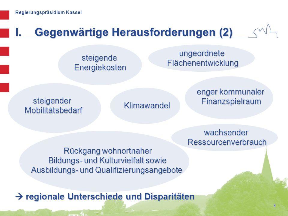 Regierungspräsidium Kassel 8 I.Gegenwärtige Herausforderungen (2) steigendeEnergiekosten Klimawandel ungeordneteFlächenentwicklung enger kommunaler Finanzspielraum steigenderMobilitätsbedarf Rückgang wohnortnaher Bildungs- und Kulturvielfalt sowie Ausbildungs- und Qualifizierungsangebote  regionale Unterschiede und Disparitäten wachsenderRessourcenverbrauch