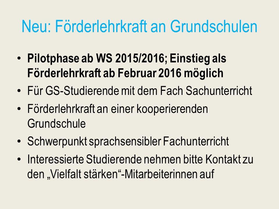 Neu: Förderlehrkraft an Grundschulen Pilotphase ab WS 2015/2016; Einstieg als Förderlehrkraft ab Februar 2016 möglich Für GS-Studierende mit dem Fach