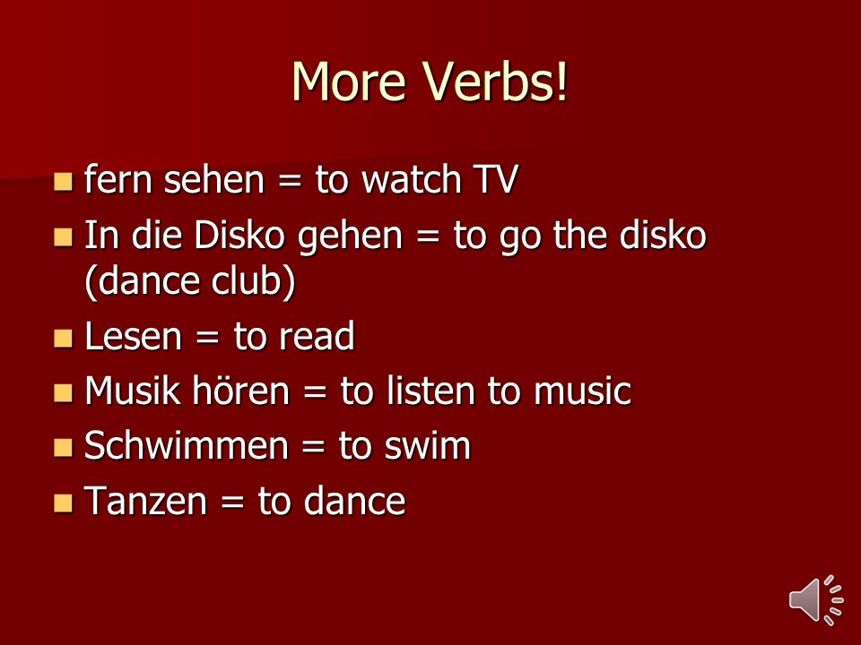More Verbs! fern sehen = to watch TV fern sehen = to watch TV In die Disko gehen = to go the disko (dance club) In die Disko gehen = to go the disko (