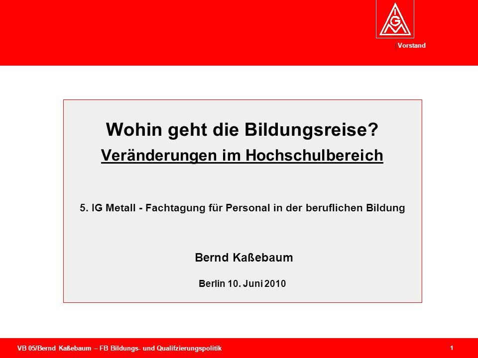 VB 05/Bernd Kaßebaum – FB Bildungs- und Qualifzierungspolitik Vorstand 1 Wohin geht die Bildungsreise? Veränderungen im Hochschulbereich 5. IG Metall