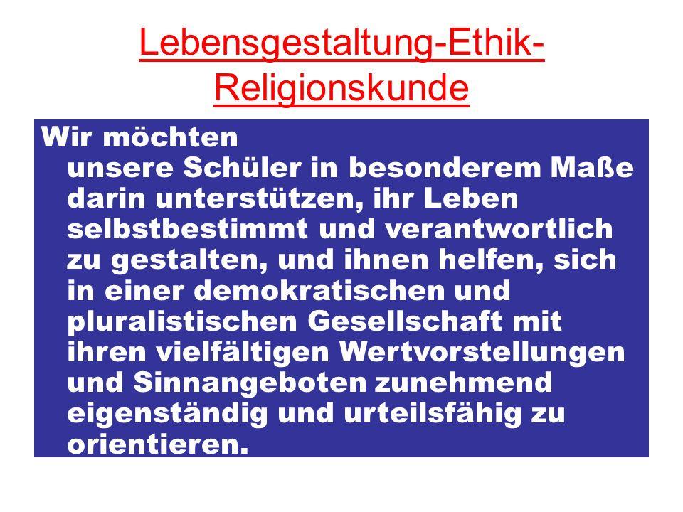 Lebensgestaltung-Ethik- Religionskunde Wir möchten unsere Schüler in besonderem Maße darin unterstützen, ihr Leben selbstbestimmt und verantwortlich z