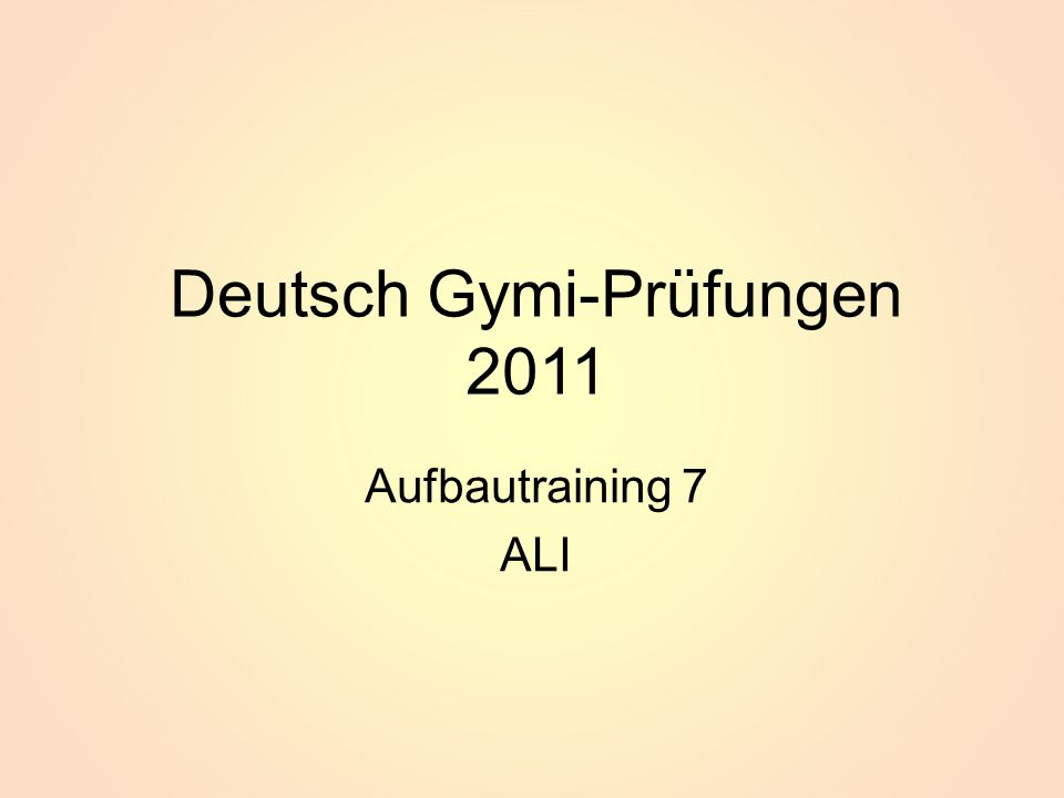 Deutsch Gymi-Prüfungen 2011 Aufbautraining 7 ALI