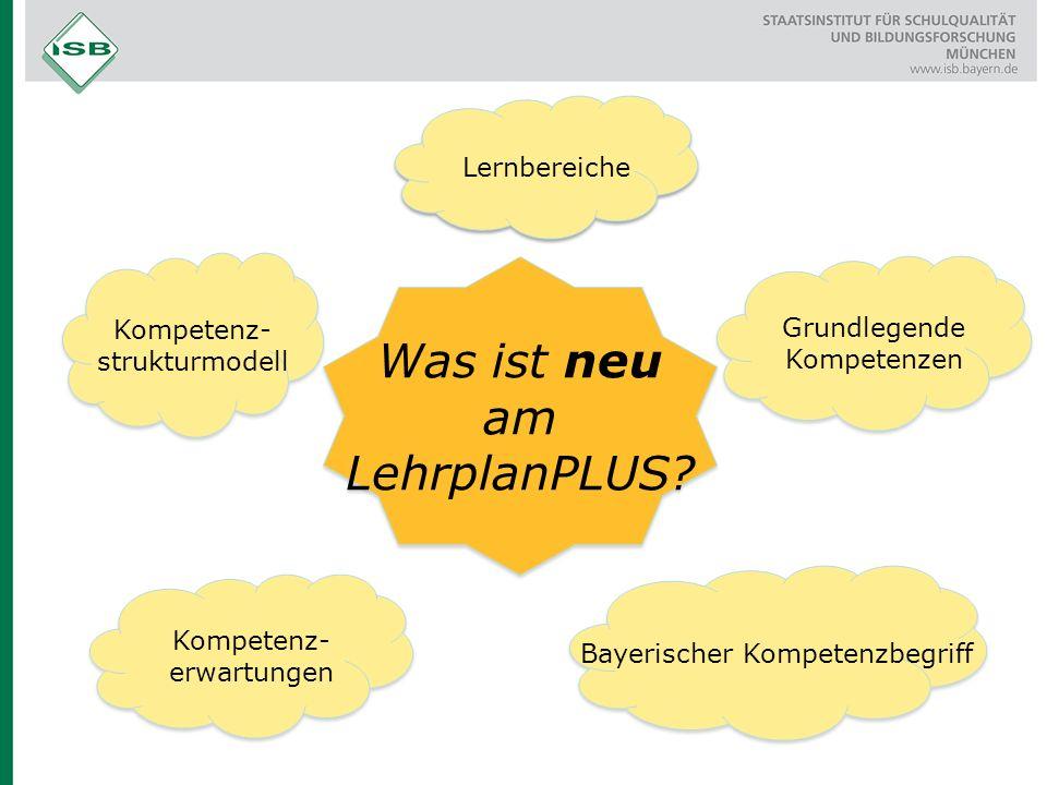 Was ist neu am LehrplanPLUS? Kompetenz- strukturmodell Lernbereiche Grundlegende Kompetenzen Kompetenz- erwartungen Bayerischer Kompetenzbegriff